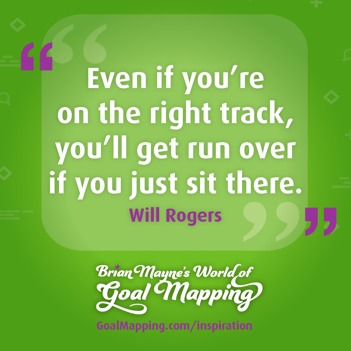"""Even if you're on the right track, you'll get run over if you just sit there."" Will Rogers"