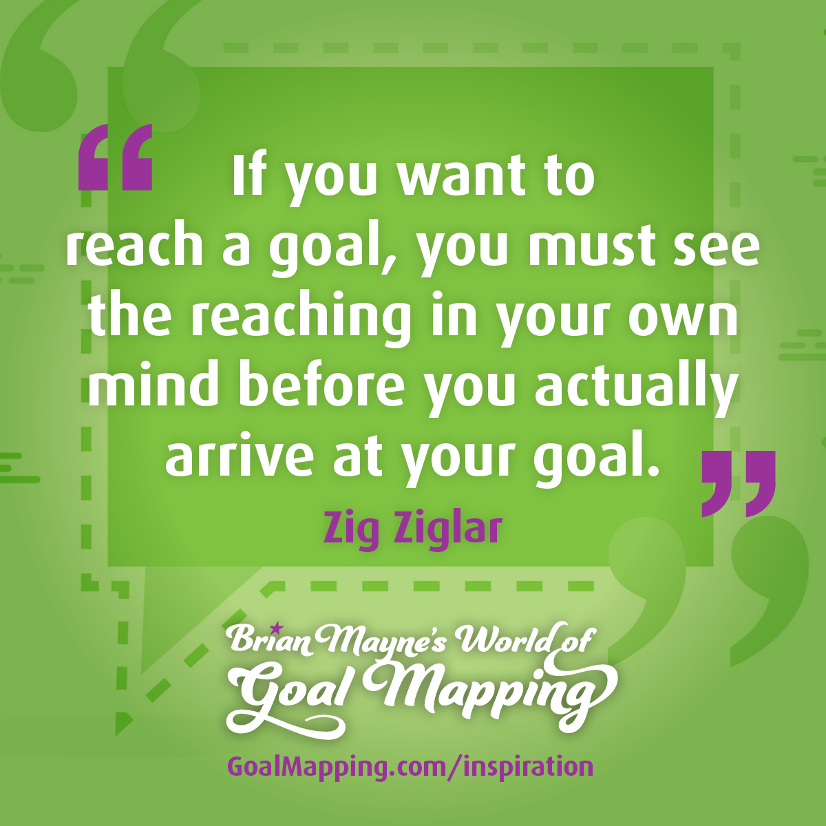"""""""If you want to reach a goal, you must see the reaching in your own mind before you actually arrive at your goal."""" Zig Ziglar"""
