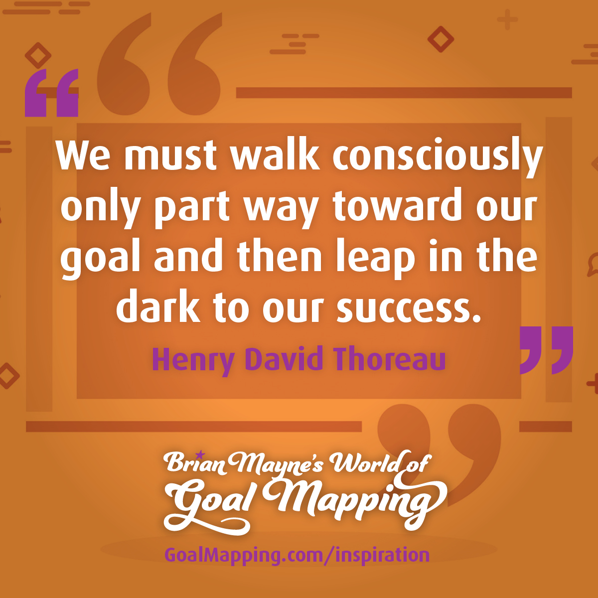 """We must walk consciously only part way toward our goal and then leap in the dark to our success."" Henry David Thoreau"