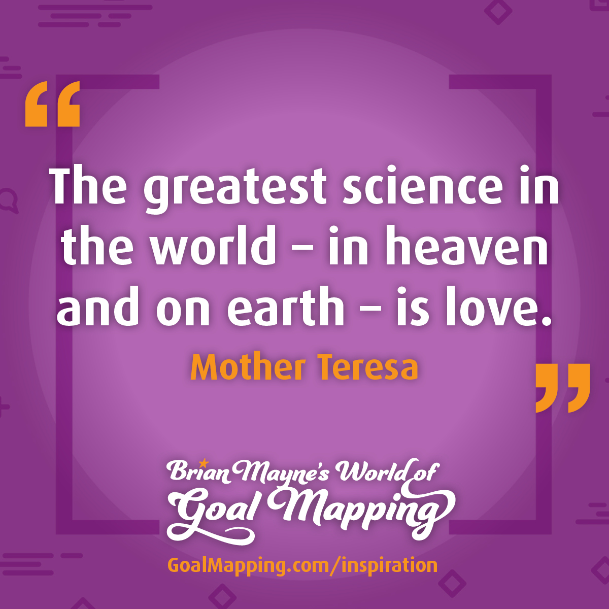 """The greatest science in the world – in heaven and on earth – is love."" Mother Teresa"
