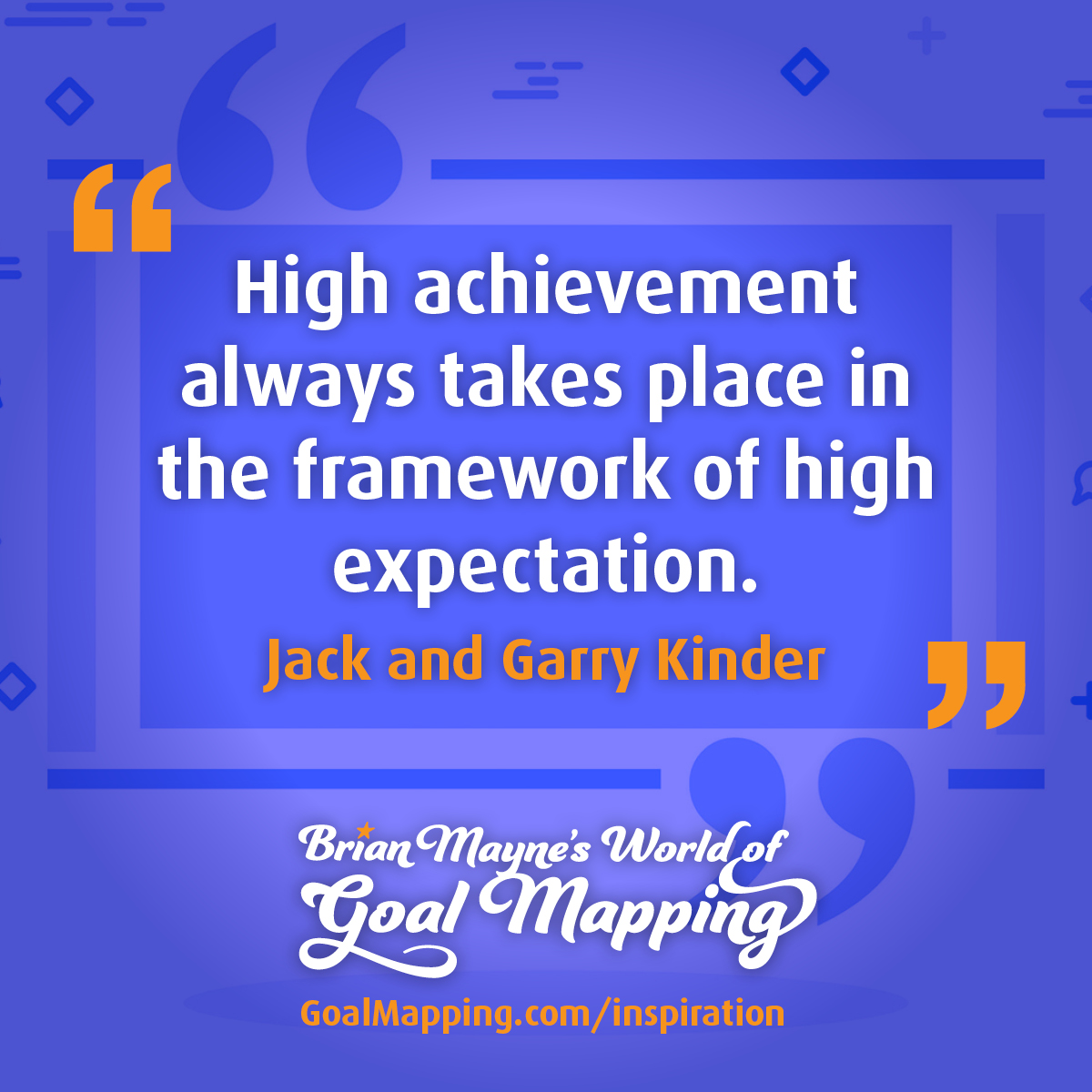 """""""High achievement always takes place in the framework of high expectation."""" Jack and Garry Kinder"""