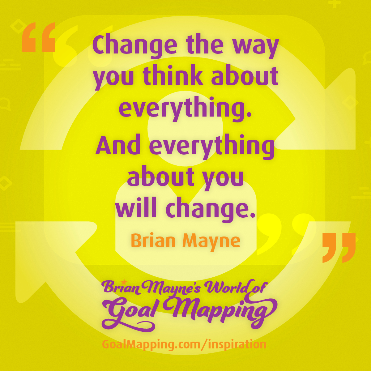 """""""Change the way you think about everything. And everything about you will change."""" Brian Mayne"""