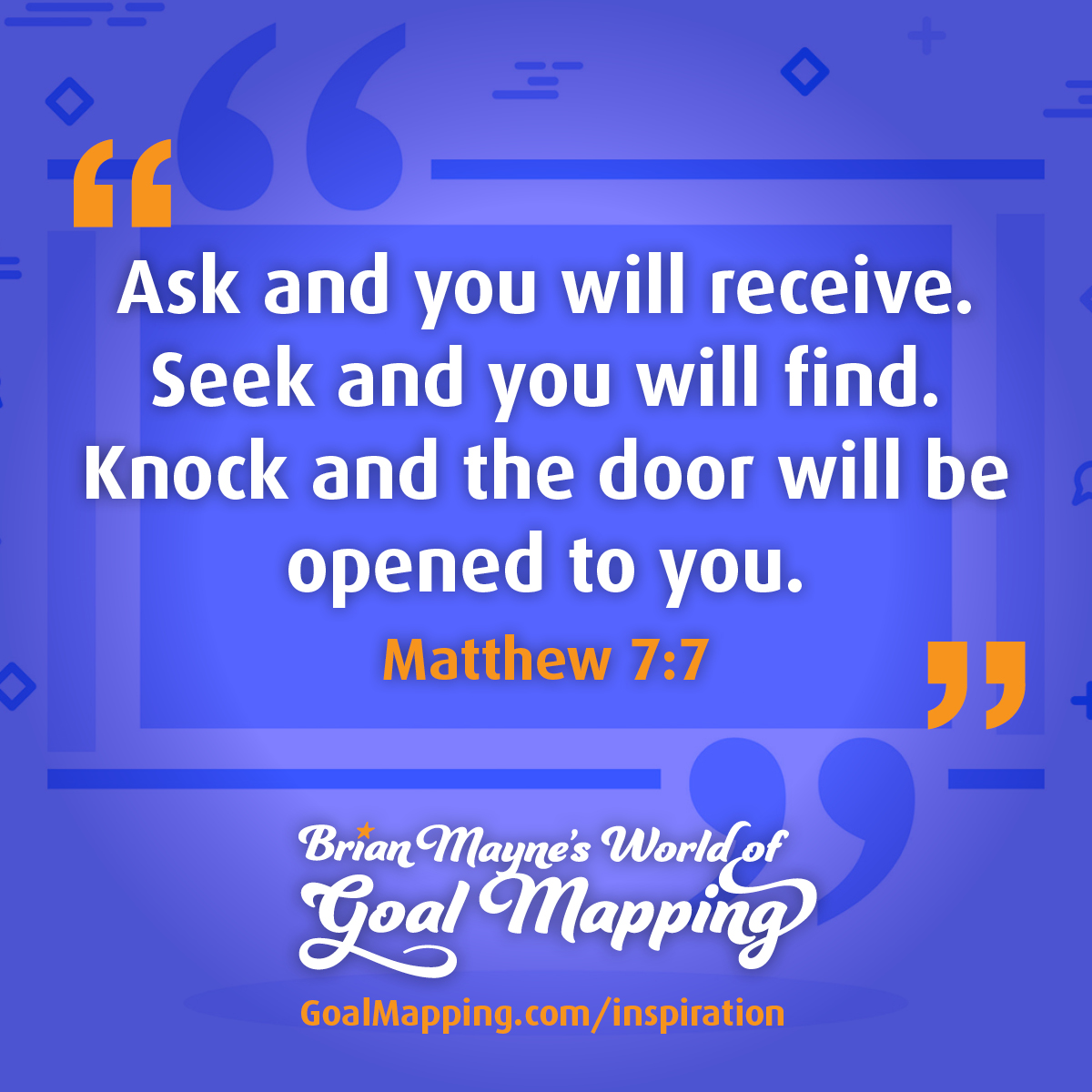 """""""Ask and you will receive. Seek and you will find. Knock and the door will be opened to you."""" Matthew 7:7"""