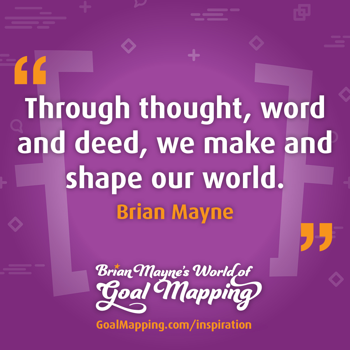 """""""Through thought, word and deed, we make and shape our world."""" Brian Mayne"""