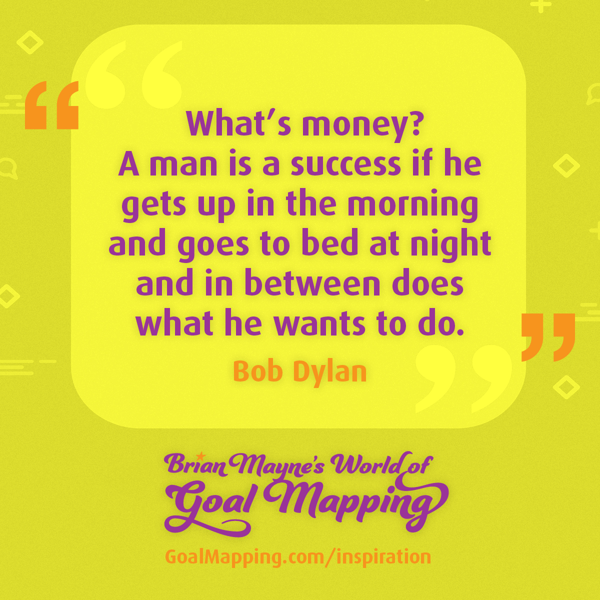 """""""What's money? A man is a success if he gets up in the morning and goes to bed at night and in between does what he wants to do."""" Bob Dylan"""