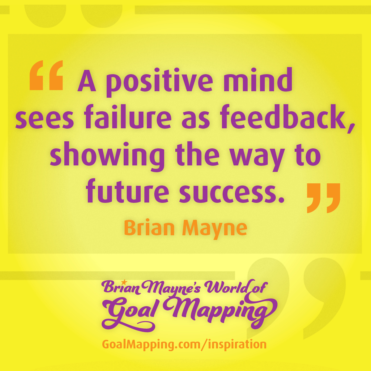 """""""A positive mind sees failure as feedback, showing the way to future success."""" Brian Mayne"""