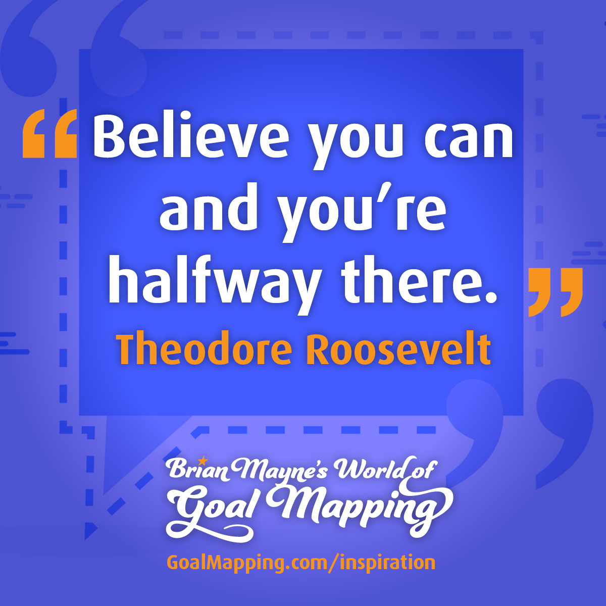 """""""Believe you can and you're halfway there."""" Theodore Roosevelt"""