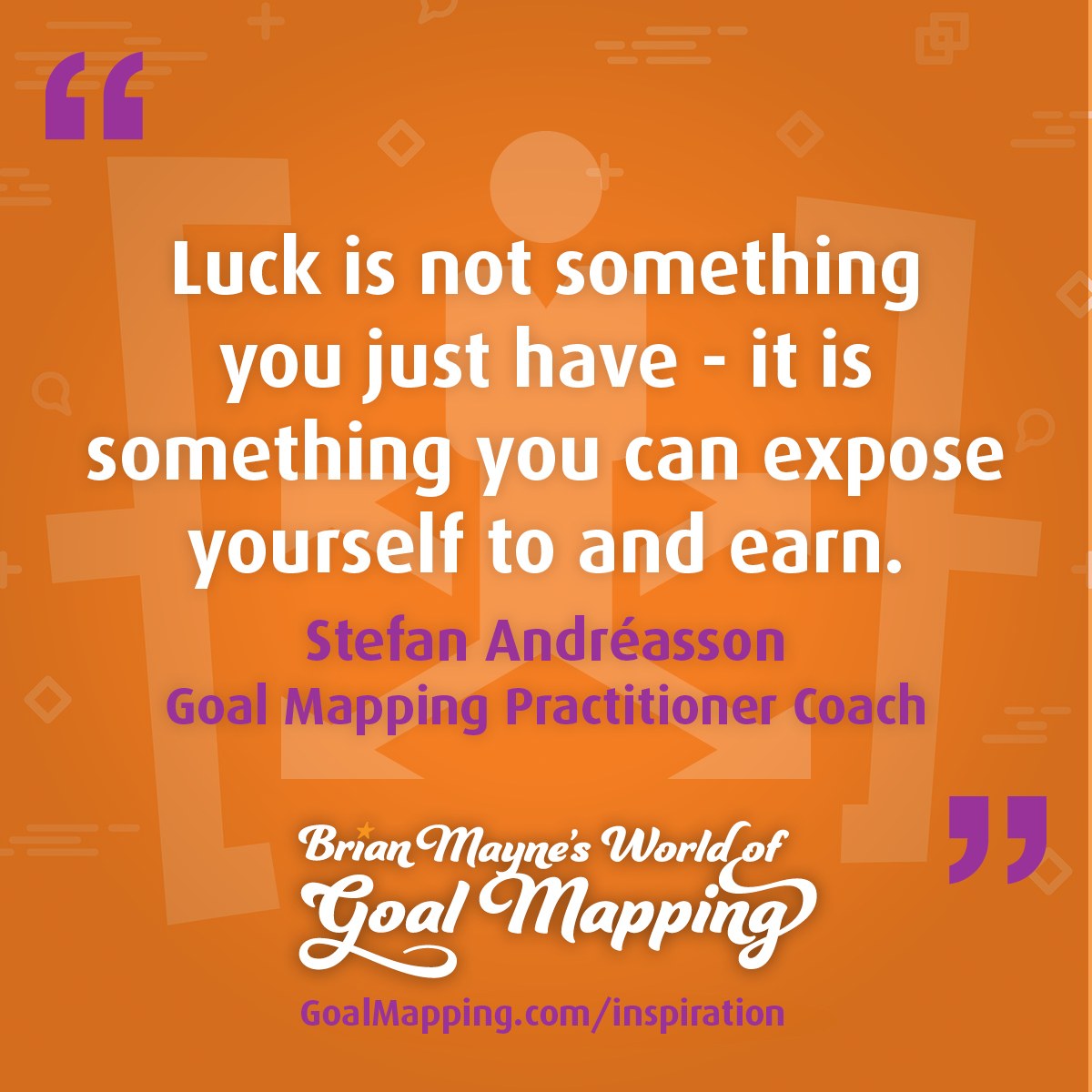"""""""Luck is not something you just have - it is something you can expose yourself to and earn."""" Stefan Andréasson Goal Mapping Practitioner Coach"""